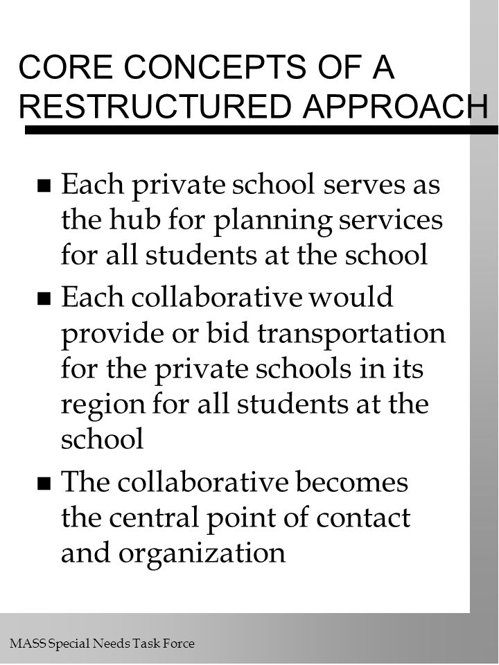 MASS Special Needs Task Force CORE CONCEPTS OF A RESTRUCTURED APPROACH Each private school serves as the hub for planning services for all students at