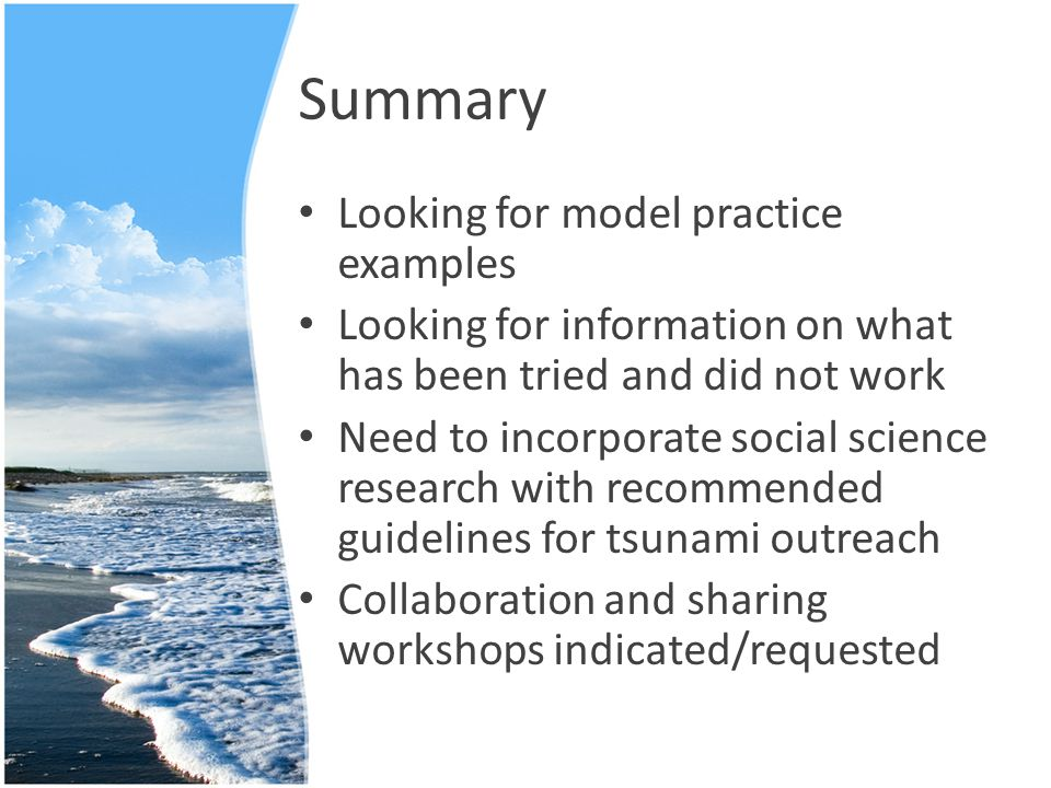 Summary Looking for model practice examples Looking for information on what has been tried and did not work Need to incorporate social science research with recommended guidelines for tsunami outreach Collaboration and sharing workshops indicated/requested