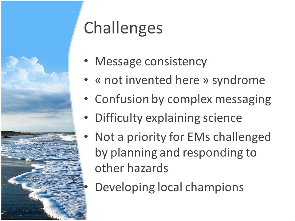 Challenges Message consistency « not invented here » syndrome Confusion by complex messaging Difficulty explaining science Not a priority for EMs challenged by planning and responding to other hazards Developing local champions
