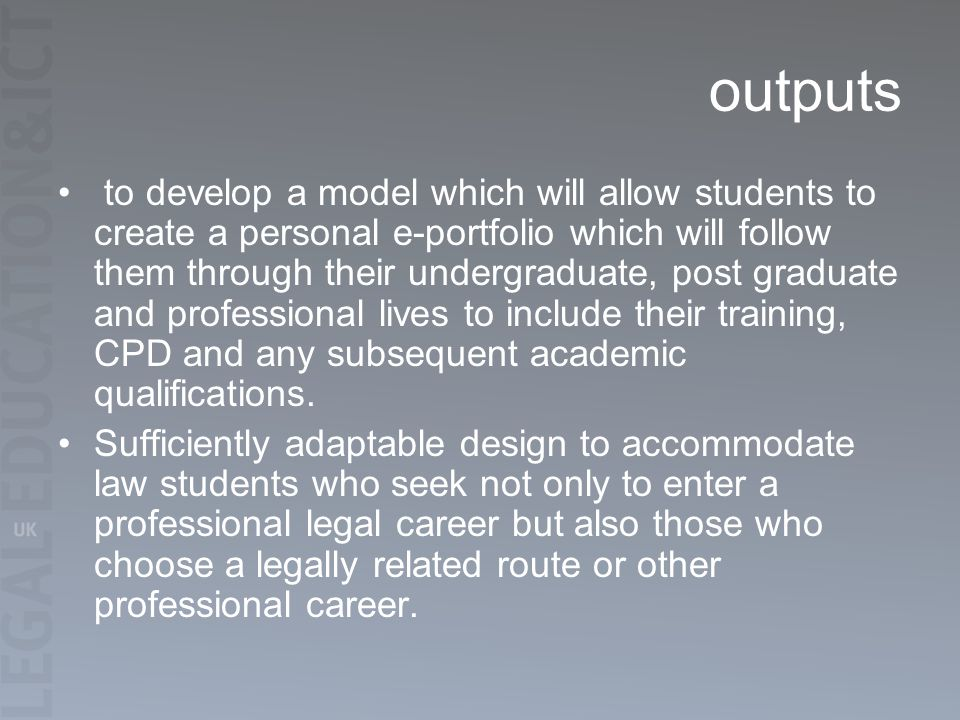 outputs to develop a model which will allow students to create a personal e-portfolio which will follow them through their undergraduate, post graduate and professional lives to include their training, CPD and any subsequent academic qualifications.