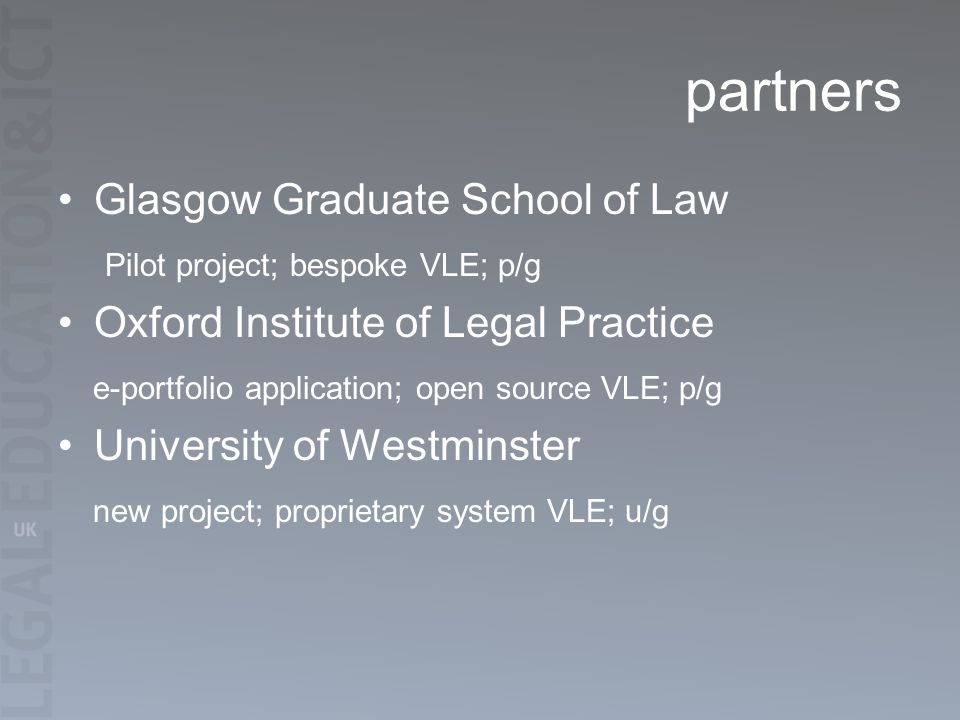 partners Glasgow Graduate School of Law Pilot project; bespoke VLE; p/g Oxford Institute of Legal Practice e-portfolio application; open source VLE; p/g University of Westminster new project; proprietary system VLE; u/g