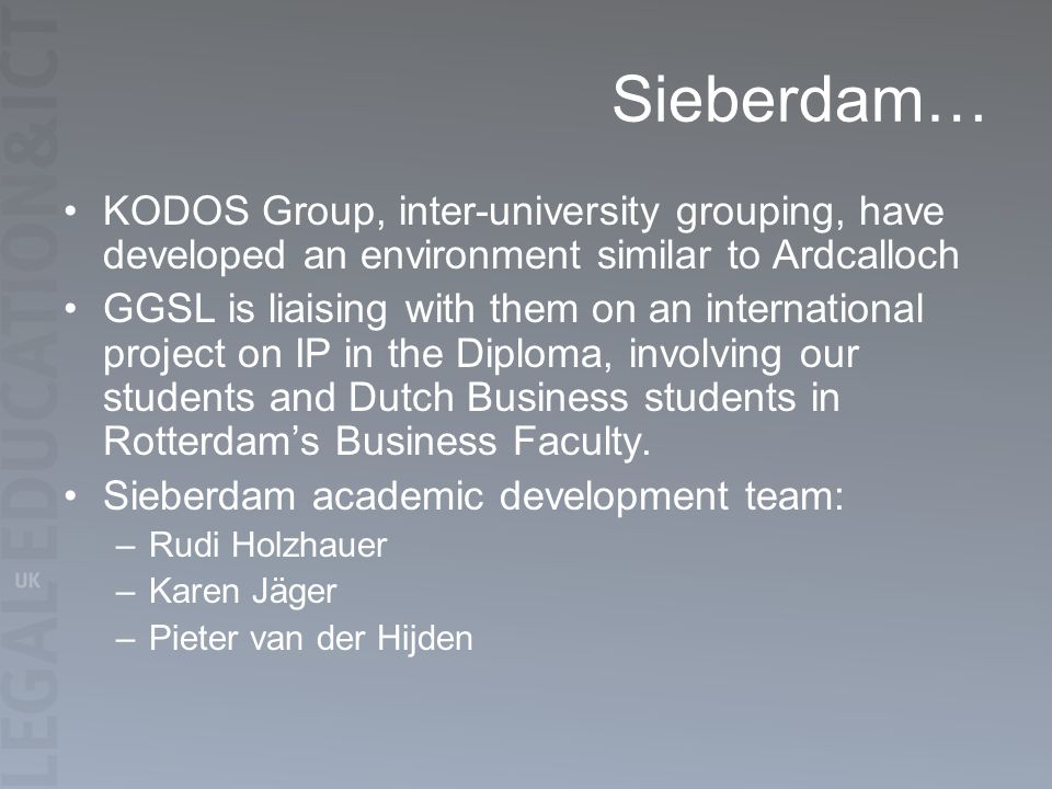 Sieberdam… KODOS Group, inter-university grouping, have developed an environment similar to Ardcalloch GGSL is liaising with them on an international project on IP in the Diploma, involving our students and Dutch Business students in Rotterdams Business Faculty.