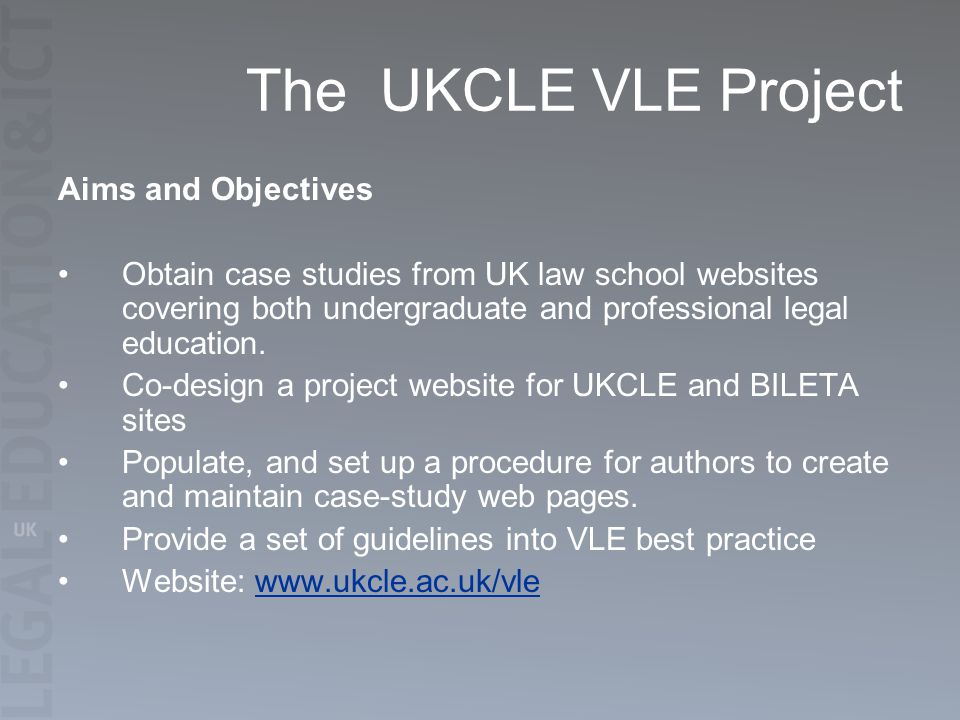 The UKCLE VLE Project Aims and Objectives Obtain case studies from UK law school websites covering both undergraduate and professional legal education.