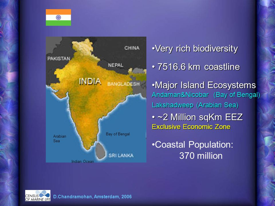 Very rich biodiversityVery rich biodiversity 7516.6 km coastline 7516.6 km coastline ~2 Million sqKm EEZ Exclusive Economic Zone ~2 Million sqKm EEZ Exclusive Economic Zone D.Chandramohan, Amsterdam, 2006 Major Island Ecosystems Andaman&Nicobar (Bay of Bengal) Lakshadweep (Arabian Sea)Major Island Ecosystems Andaman&Nicobar (Bay of Bengal) Lakshadweep (Arabian Sea) Arabian Sea Bay of Bengal Indian Ocean Coastal Population: 370 million