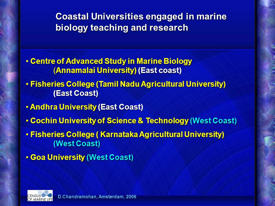 Centre of Advanced Study in Marine Biology (Annamalai University) (East coast) Fisheries College (Tamil Nadu Agricultural University) (East Coast) Fisheries College (Tamil Nadu Agricultural University) (East Coast) Andhra University (East Coast) Andhra University (East Coast) Cochin University of Science & Technology (West Coast) Cochin University of Science & Technology (West Coast) Fisheries College ( Karnataka Agricultural University) (West Coast) Fisheries College ( Karnataka Agricultural University) (West Coast) Goa University (West Coast) Goa University (West Coast) Coastal Universities engaged in marine biology teaching and research D.Chandramohan, Amsterdam, 2006