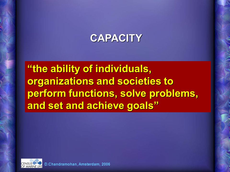 D.Chandramohan, Amsterdam, 2006 CAPACITY the ability of individuals, organizations and societies to perform functions, solve problems, and set and ach