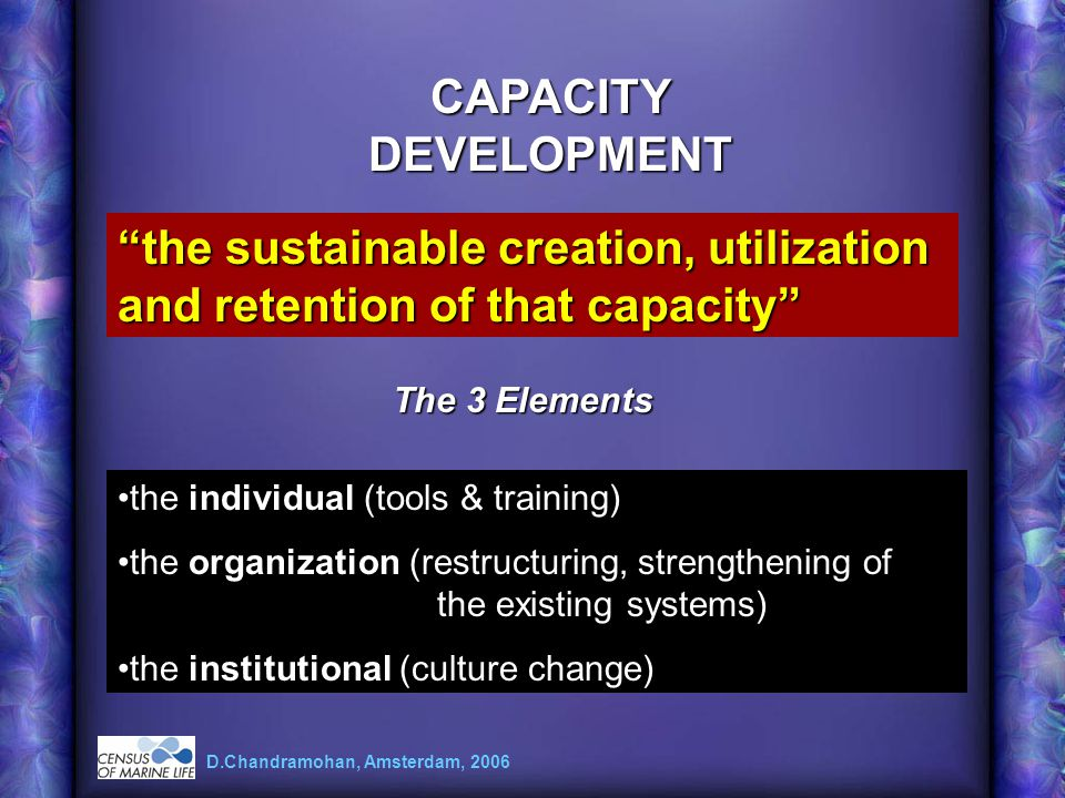 CAPACITY DEVELOPMENT the sustainable creation, utilization and retention of that capacity the individual (tools & training) the organization (restructuring, strengthening of the existing systems) the institutional (culture change) D.Chandramohan, Amsterdam, 2006 The 3 Elements