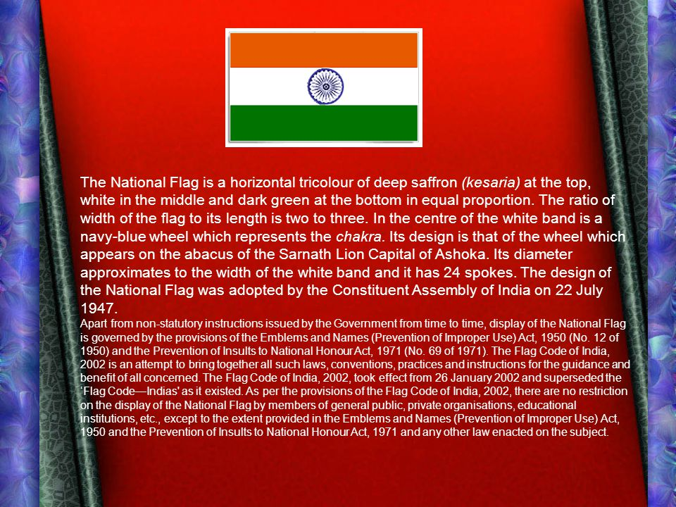 The National Flag is a horizontal tricolour of deep saffron (kesaria) at the top, white in the middle and dark green at the bottom in equal proportion