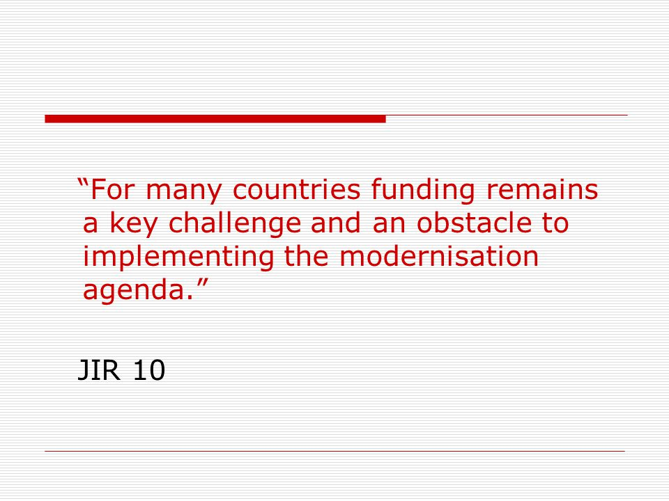For many countries funding remains a key challenge and an obstacle to implementing the modernisation agenda.