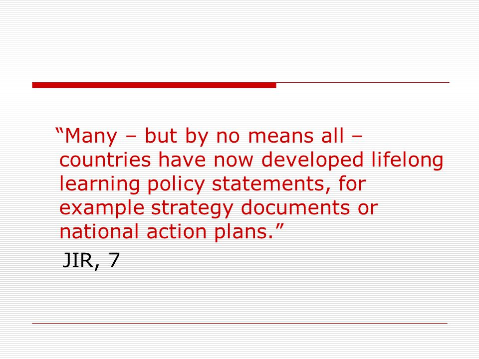 Many – but by no means all – countries have now developed lifelong learning policy statements, for example strategy documents or national action plans.