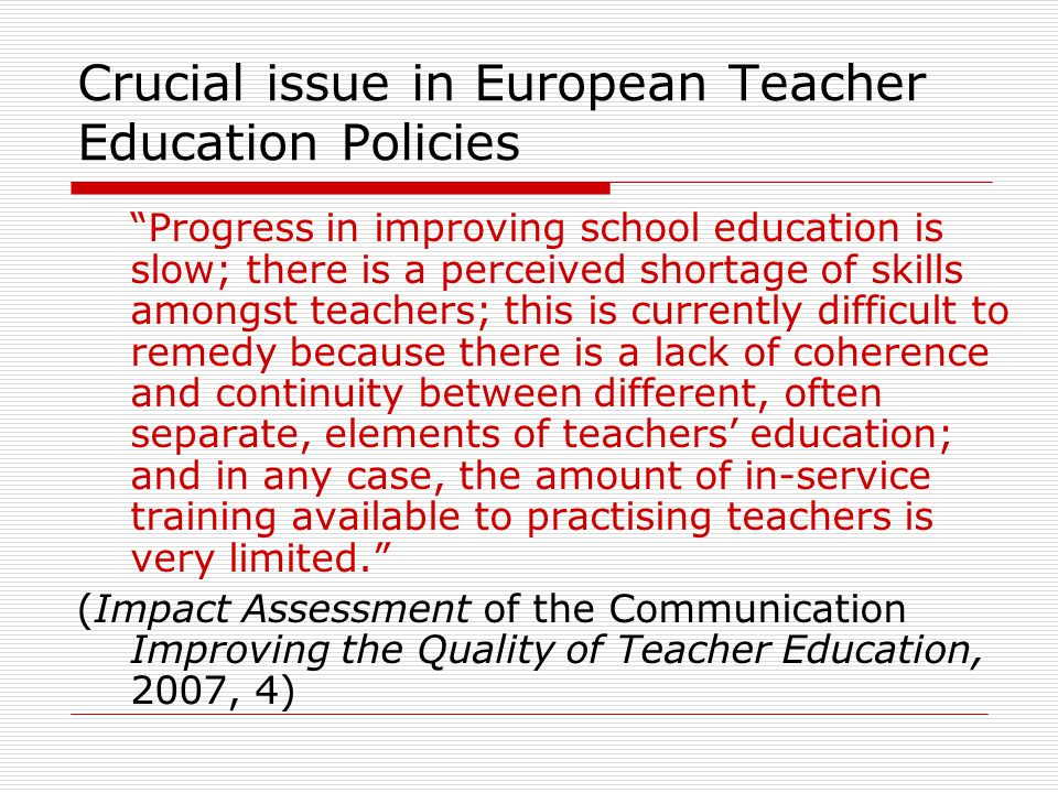 Crucial issue in European Teacher Education Policies Progress in improving school education is slow; there is a perceived shortage of skills amongst teachers; this is currently difficult to remedy because there is a lack of coherence and continuity between different, often separate, elements of teachers education; and in any case, the amount of in-service training available to practising teachers is very limited.