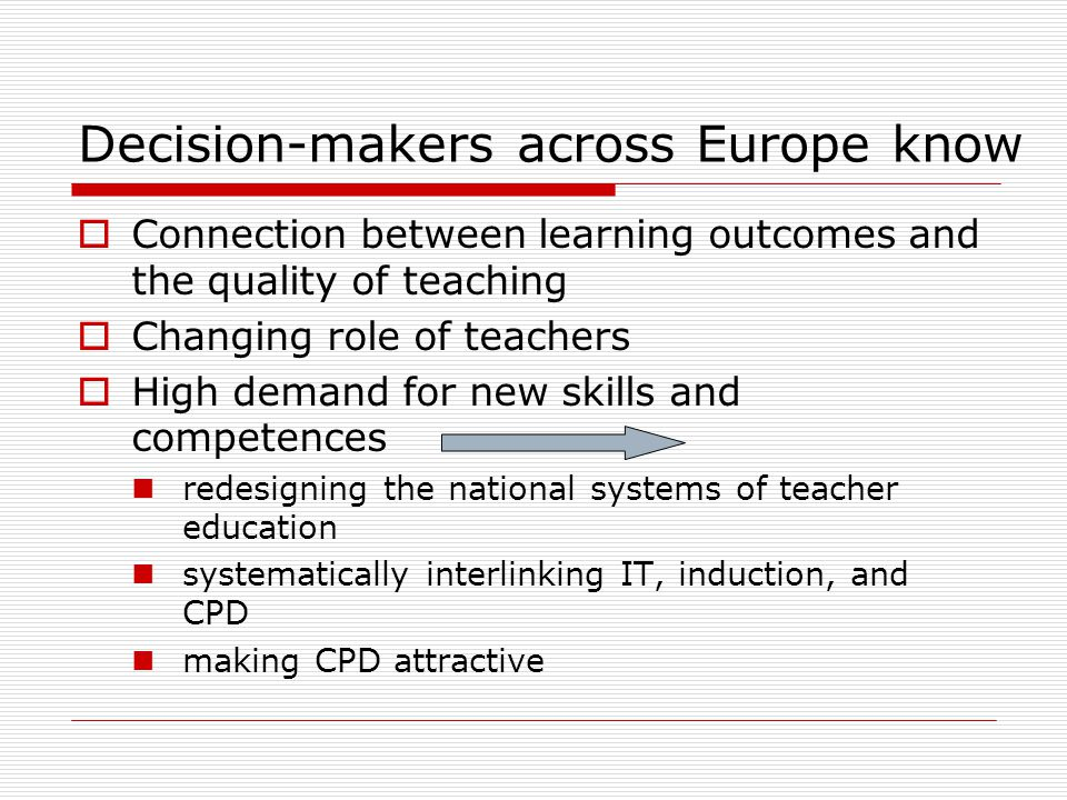 Decision-makers across Europe know Connection between learning outcomes and the quality of teaching Changing role of teachers High demand for new skills and competences redesigning the national systems of teacher education systematically interlinking IT, induction, and CPD making CPD attractive