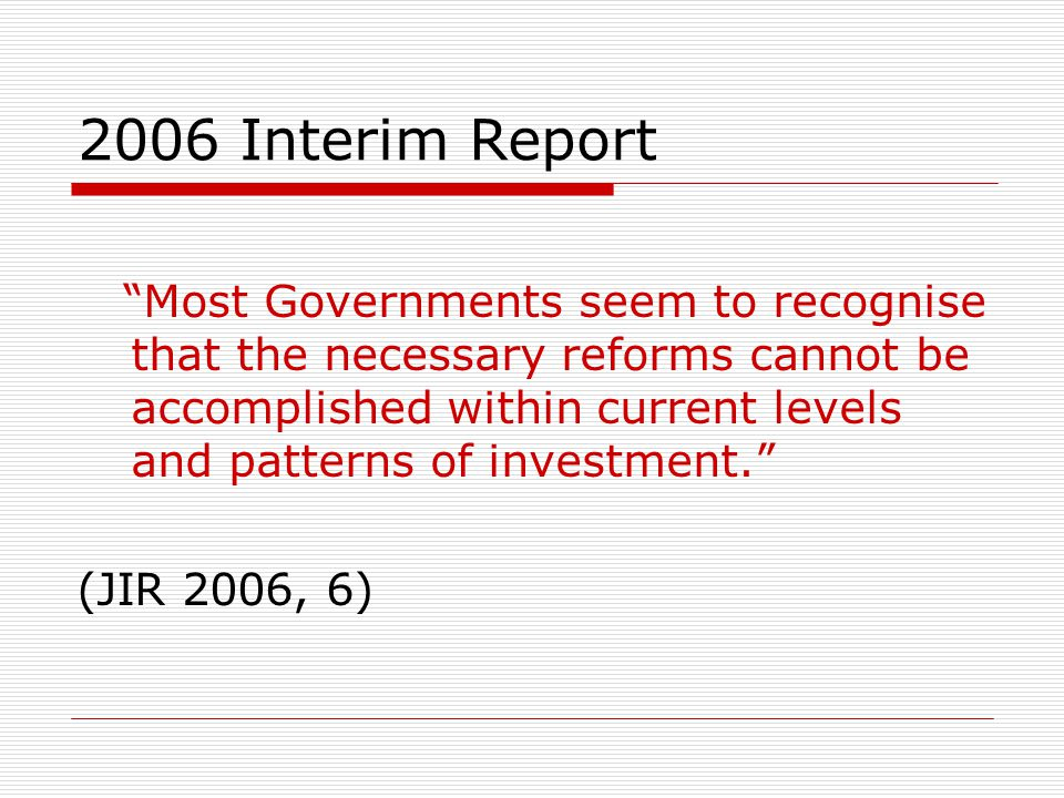 2006 Interim Report Most Governments seem to recognise that the necessary reforms cannot be accomplished within current levels and patterns of investment.