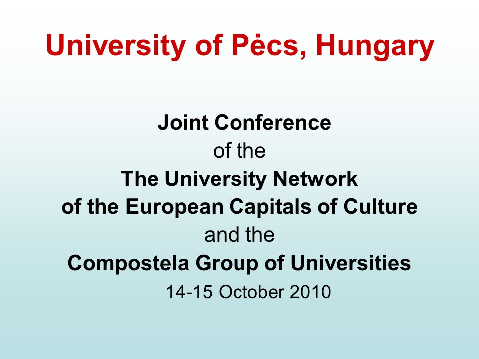 University of Pėcs, Hungary Joint Conference of the The University Network of the European Capitals of Culture and the Compostela Group of Universities 14-15 October 2010