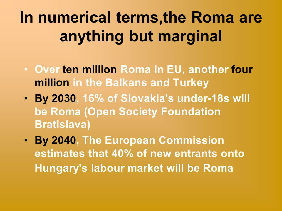 In numerical terms,the Roma are anything but marginal Over ten million Roma in EU, another four million in the Balkans and Turkey By 2030, 16% of Slovakia s under-18s will be Roma (Open Society Foundation Bratislava) By 2040, The European Commission estimates that 40% of new entrants onto Hungary s labour market will be Roma