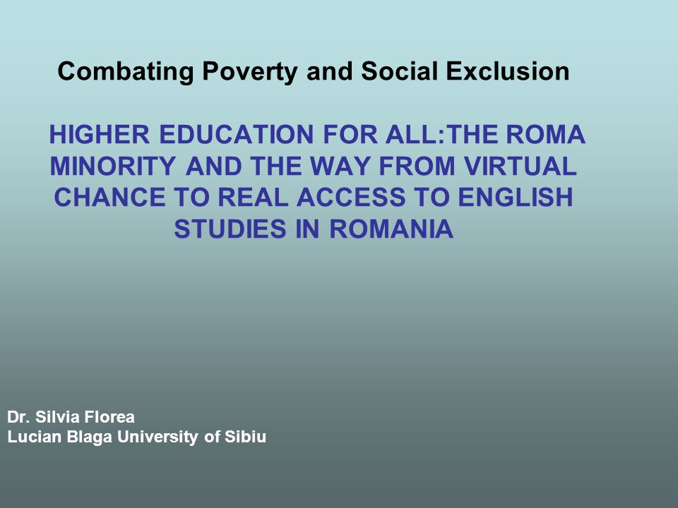 Combating Poverty and Social Exclusion HIGHER EDUCATION FOR ALL:THE ROMA MINORITY AND THE WAY FROM VIRTUAL CHANCE TO REAL ACCESS TO ENGLISH STUDIES IN ROMANIA Dr.