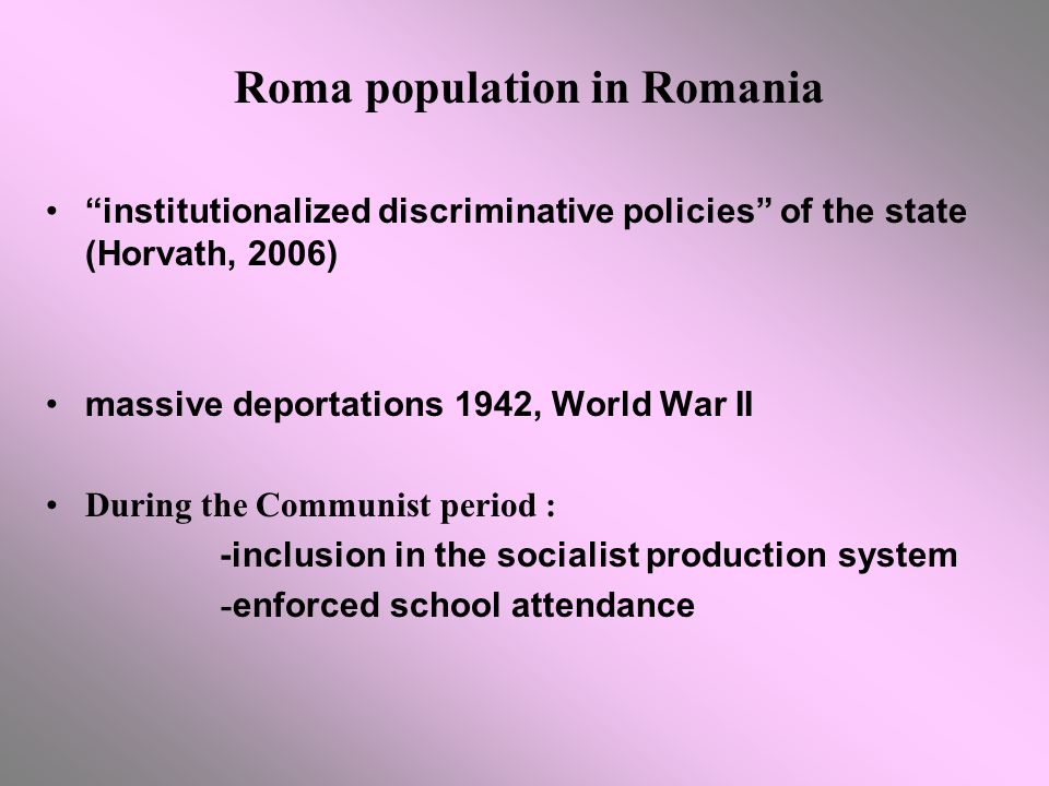 Roma population in Romania institutionalized discriminative policies of the state (Horvath, 2006) massive deportations 1942, World War II During the Communist period : -inclusion in the socialist production system - enforced school attendance