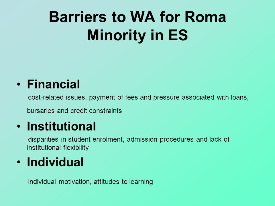 Barriers to WA for Roma Minority in ES Financial cost-related issues, payment of fees and pressure associated with loans, bursaries and credit constraints Institutional disparities in student enrolment, admission procedures and lack of institutional flexibility Individual individual motivation, attitudes to learning