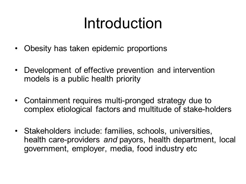 Obesity Education Education in obesity can be an effective tool Education in obesity is actually a required tool Includes education of various components –Patient/family –Health-care provider – physician, nurse practitioner, nurse, resdients, students –Society/Environment: schools, food industry, payors, marketing/media, policy-makers