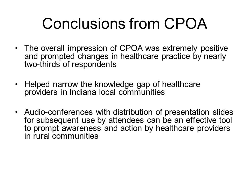 Conclusions from CPOA The overall impression of CPOA was extremely positive and prompted changes in healthcare practice by nearly two-thirds of respondents Helped narrow the knowledge gap of healthcare providers in Indiana local communities Audio-conferences with distribution of presentation slides for subsequent use by attendees can be an effective tool to prompt awareness and action by healthcare providers in rural communities