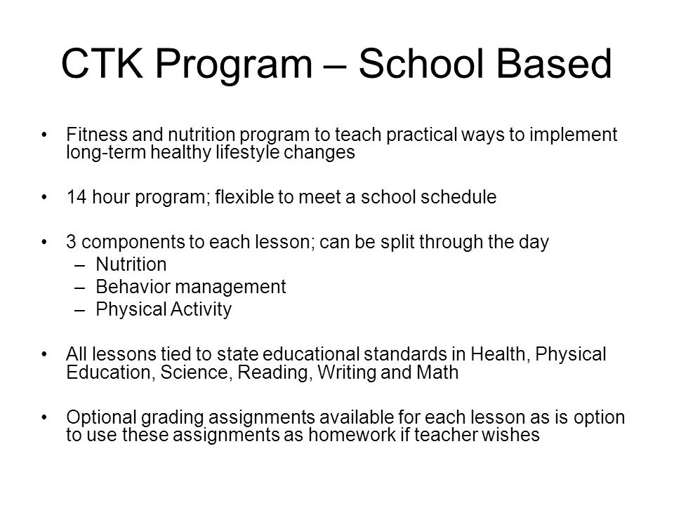 CTK Program – School Based Fitness and nutrition program to teach practical ways to implement long-term healthy lifestyle changes 14 hour program; flexible to meet a school schedule 3 components to each lesson; can be split through the day –Nutrition –Behavior management –Physical Activity All lessons tied to state educational standards in Health, Physical Education, Science, Reading, Writing and Math Optional grading assignments available for each lesson as is option to use these assignments as homework if teacher wishes