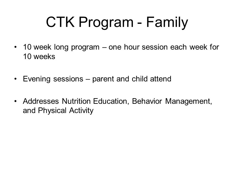 CTK Program - Family 10 week long program – one hour session each week for 10 weeks Evening sessions – parent and child attend Addresses Nutrition Education, Behavior Management, and Physical Activity