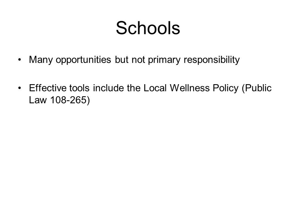 Schools Many opportunities but not primary responsibility Effective tools include the Local Wellness Policy (Public Law )