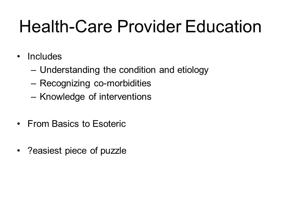 Health-Care Provider Education Includes –Understanding the condition and etiology –Recognizing co-morbidities –Knowledge of interventions From Basics to Esoteric easiest piece of puzzle