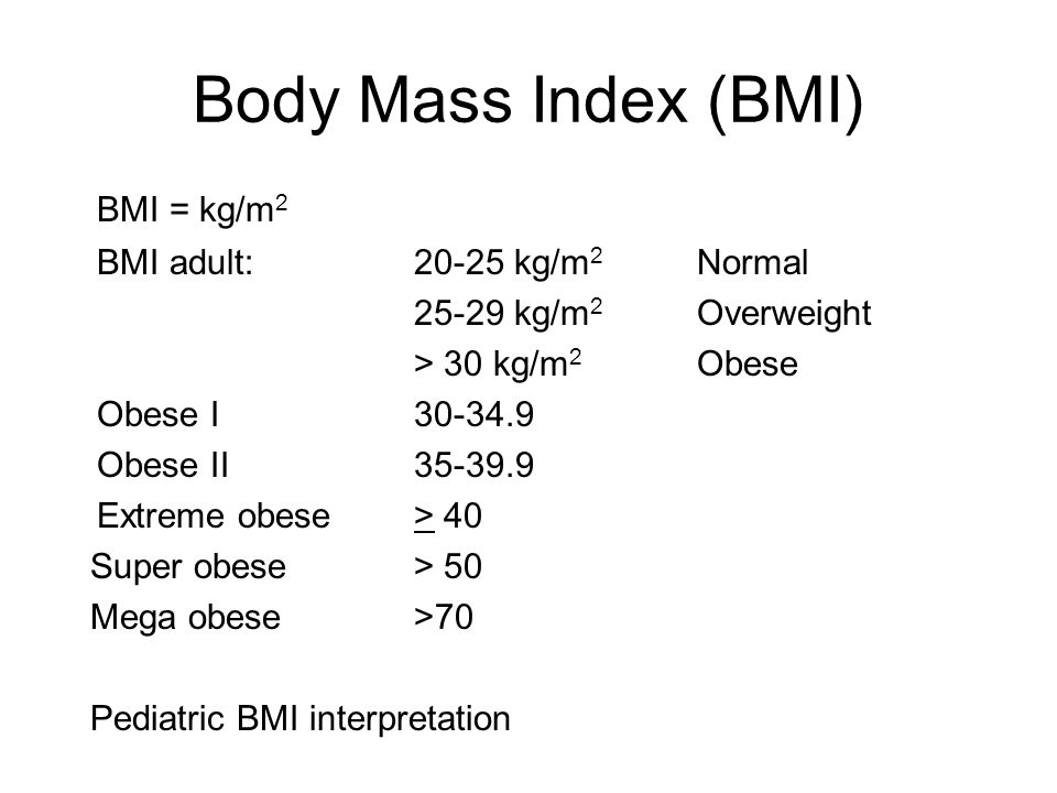 Body Mass Index (BMI) BMI = kg/m 2 BMI adult:20-25 kg/m 2 Normal kg/m 2 Overweight > 30 kg/m 2 Obese Obese I Obese II Extreme obese > 40 Super obese > 50 Mega obese >70 Pediatric BMI interpretation