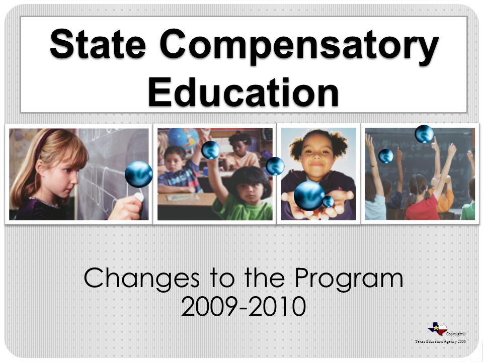 Copyright © Texas Education Agency 2006 State Compensatory Education Changes to the Program 2009-2010