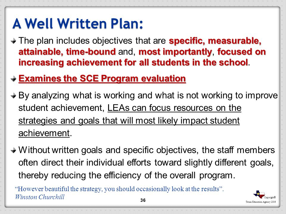 Copyright © Texas Education Agency 2006 A Well Written Plan: specific, measurable, attainable, time-boundmost importantlyfocused on increasing achieve