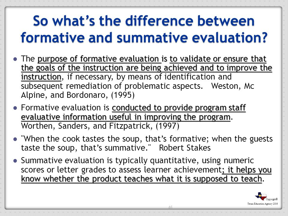 Copyright © Texas Education Agency 2006 So whats the difference between formative and summative evaluation? purpose of formative evaluation is to vali