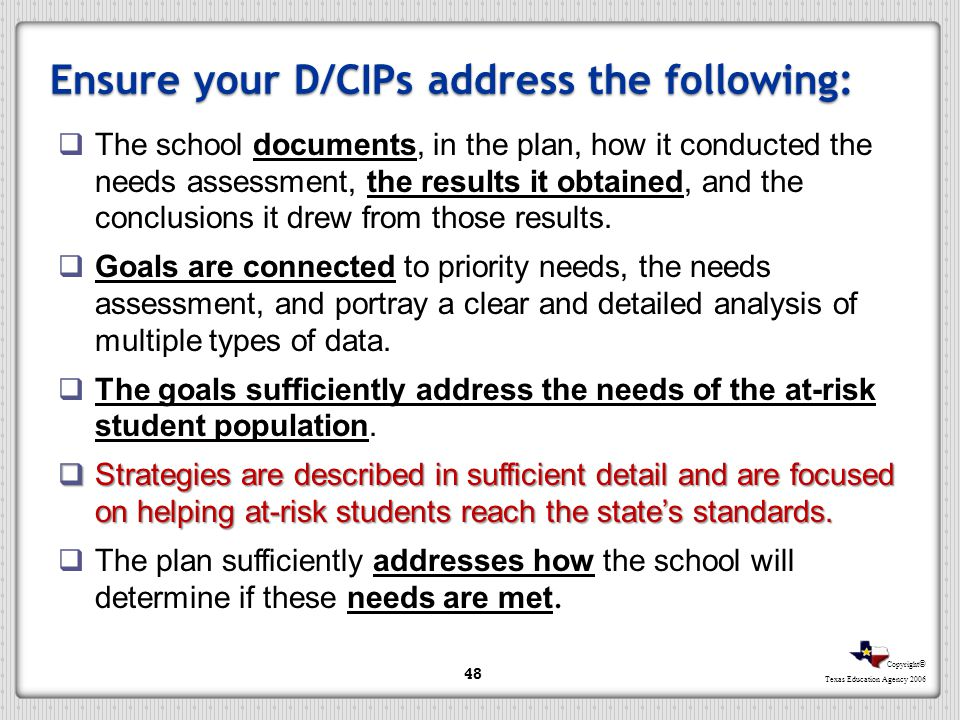 Copyright © Texas Education Agency 2006 Ensure your D/CIPs address the following: The school documents, in the plan, how it conducted the needs assess