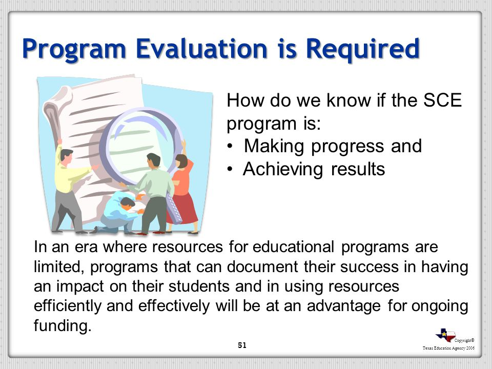Copyright © Texas Education Agency 2006 Program Evaluation is Required In an era where resources for educational programs are limited, programs that c