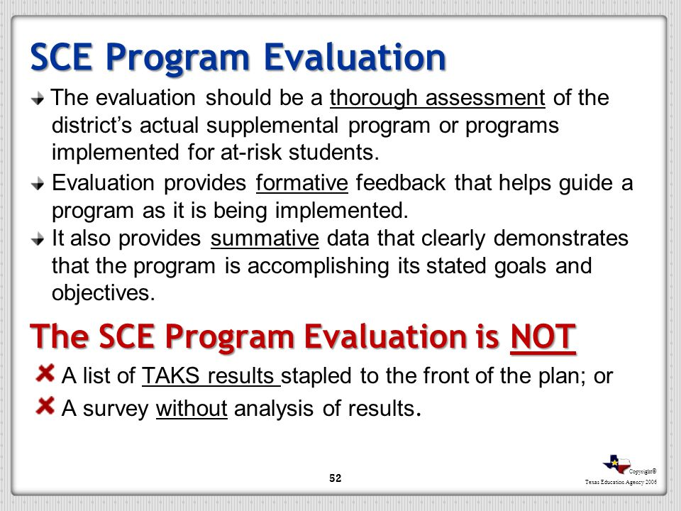 Copyright © Texas Education Agency 2006 SCE Program Evaluation The SCE Program Evaluation is NOT A list of TAKS results stapled to the front of the pl