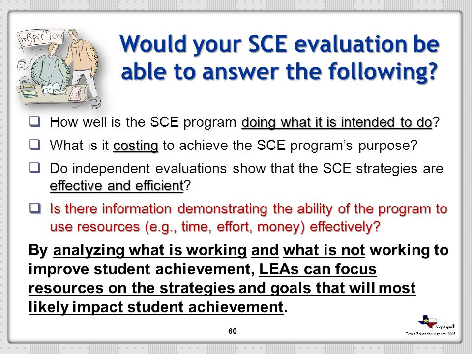 Copyright © Texas Education Agency 2006 Would your SCE evaluation be able to answer the following? doing what it is intended to do How well is the SCE