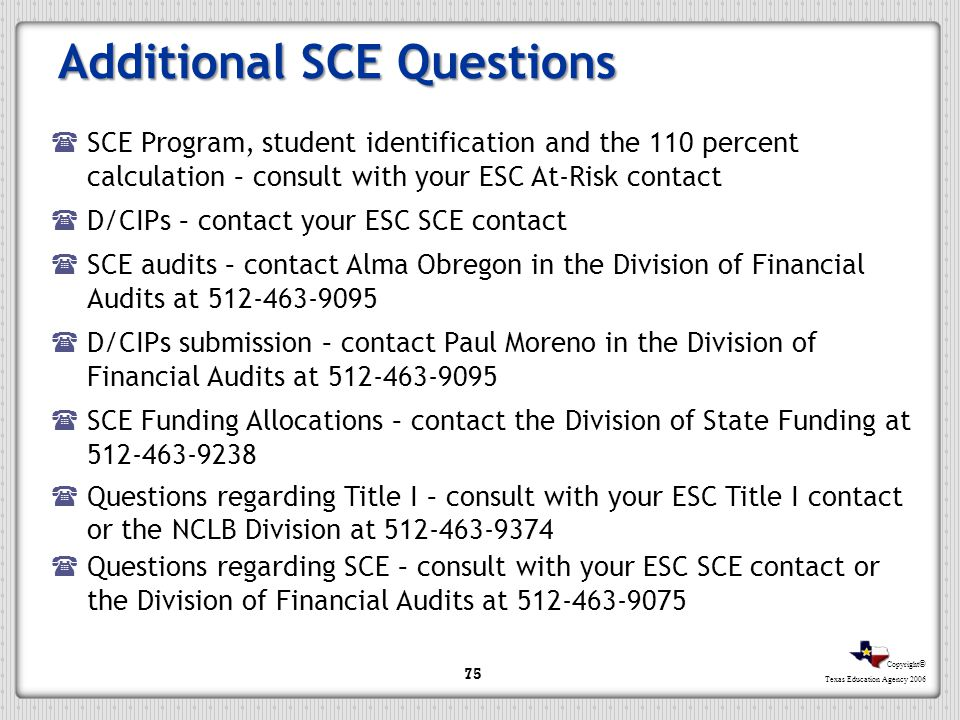 Copyright © Texas Education Agency 2006 Additional SCE Questions SCE Program, student identification and the 110 percent calculation – consult with yo