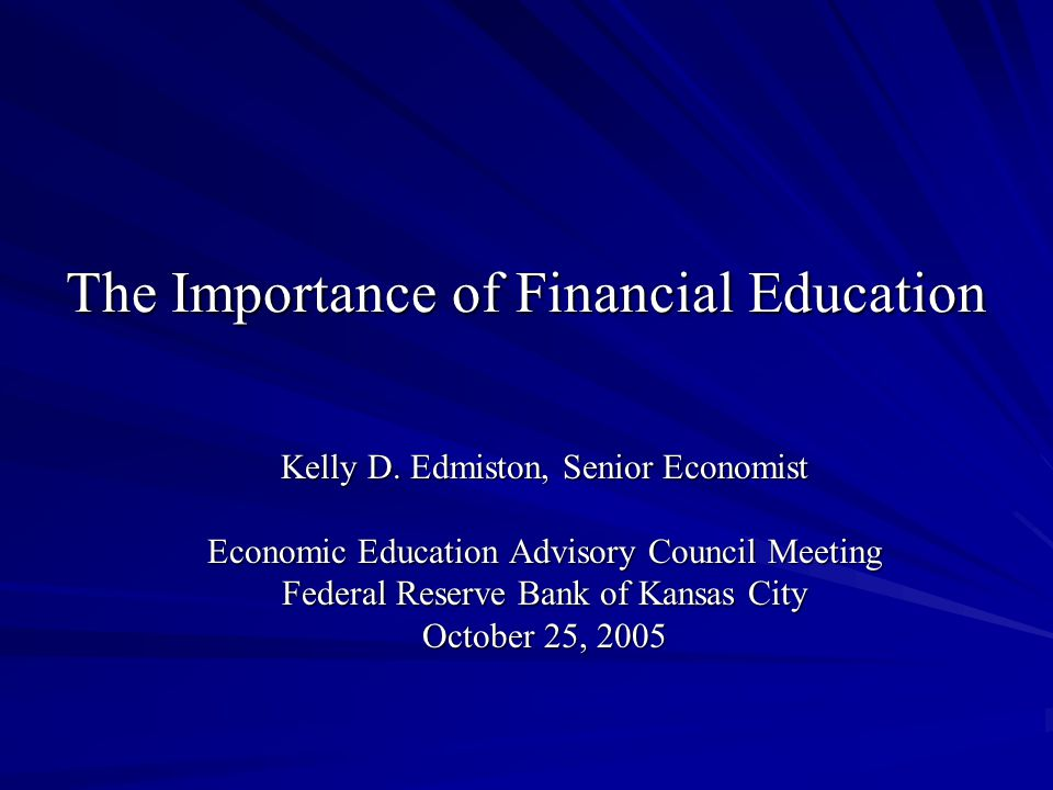 The Importance of Financial Education Kelly D. Edmiston, Senior Economist Economic Education Advisory Council Meeting Federal Reserve Bank of Kansas C