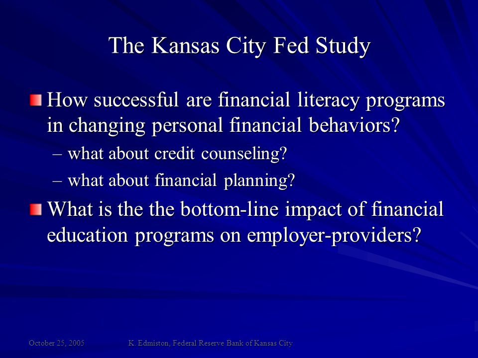 October 25, 2005 K. Edmiston, Federal Reserve Bank of Kansas City How successful are financial literacy programs in changing personal financial behavi