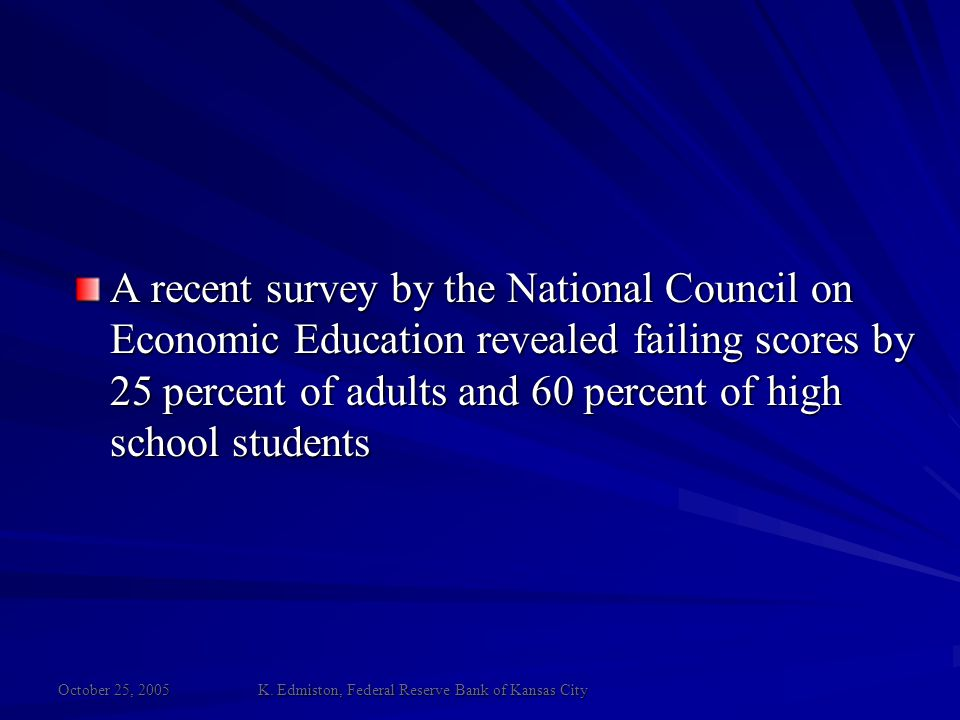 October 25, 2005 K. Edmiston, Federal Reserve Bank of Kansas City A recent survey by the National Council on Economic Education revealed failing score