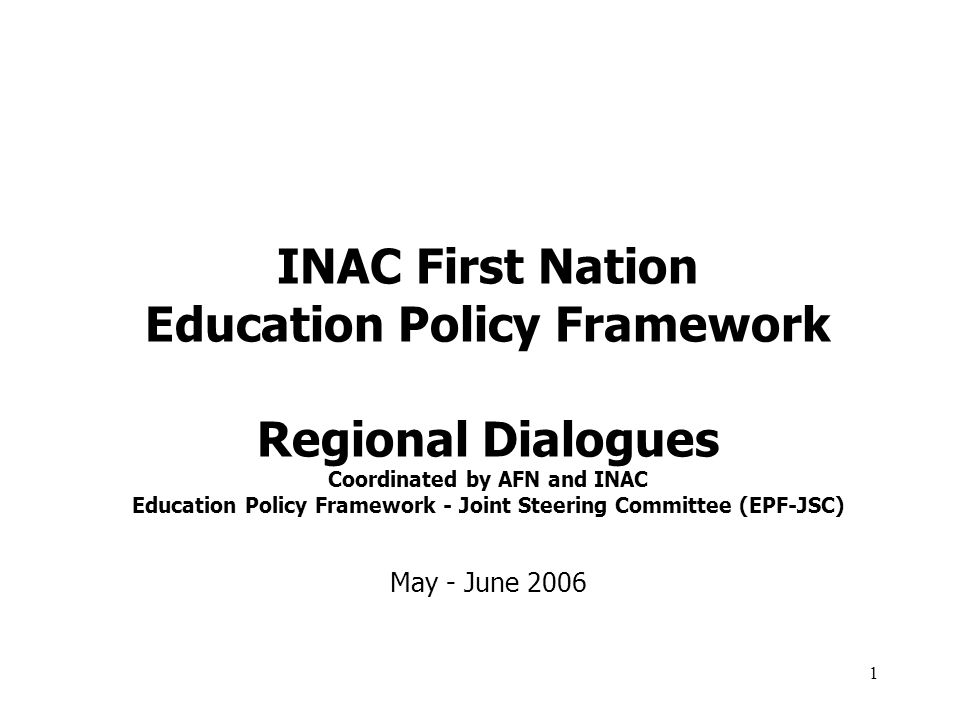 2 Education Policy Framework Regional Dialogues This presentation is intended to provide participants in regional dialogues with background information regarding INACs national First Nation Education Policy Framework (EPF).