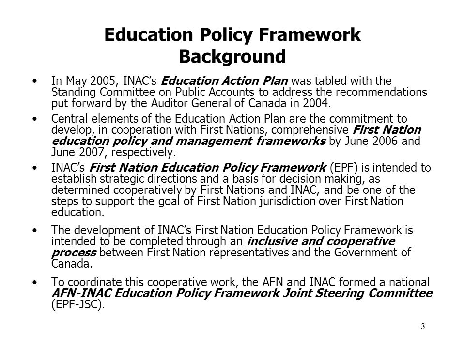 4 Education Policy Framework Purpose INACs First Nation Education Policy Framework (EPF) is intended to provide the foundation for the development of future INAC First Nation education policies and programs over the next 10 years.