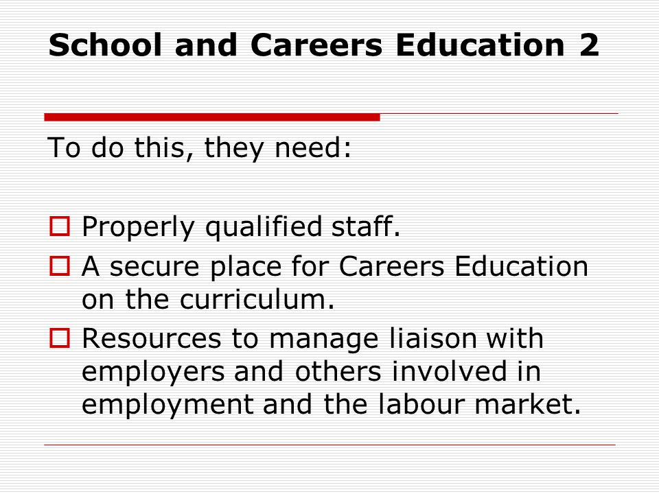 School and Careers Education 2 To do this, they need: Properly qualified staff. A secure place for Careers Education on the curriculum. Resources to m