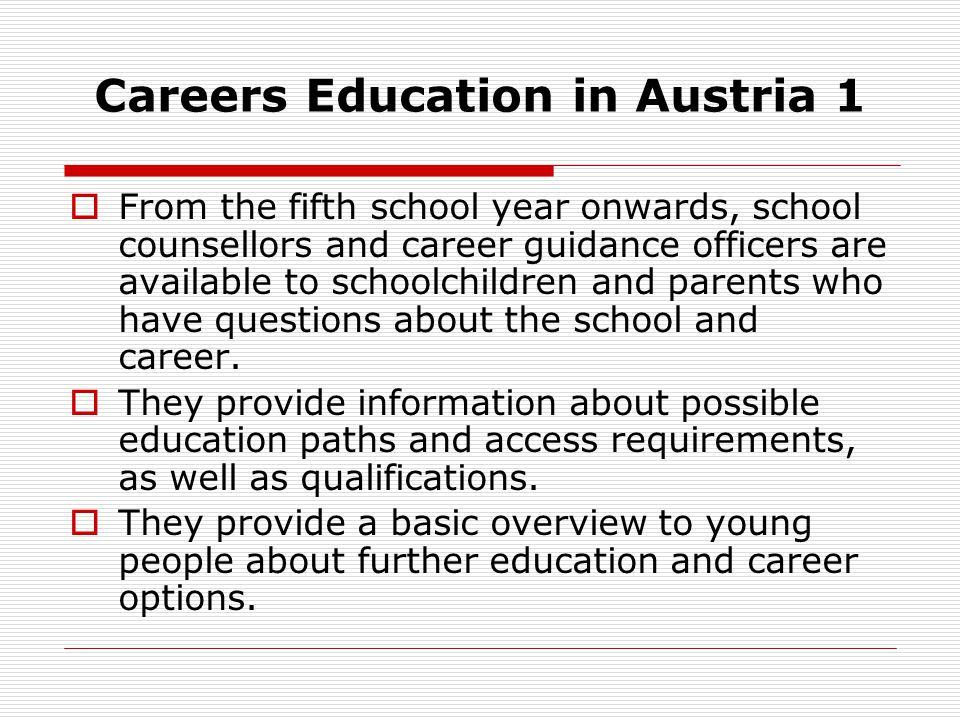 Careers Education in Austria 1 From the fifth school year onwards, school counsellors and career guidance officers are available to schoolchildren and