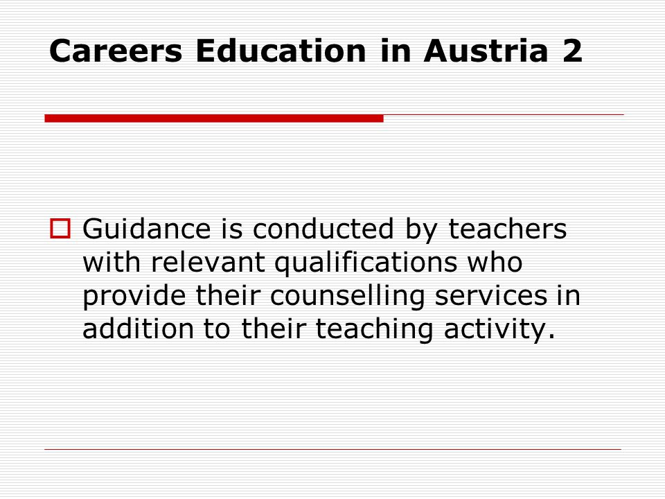 Careers Education in Austria 2 Guidance is conducted by teachers with relevant qualifications who provide their counselling services in addition to th