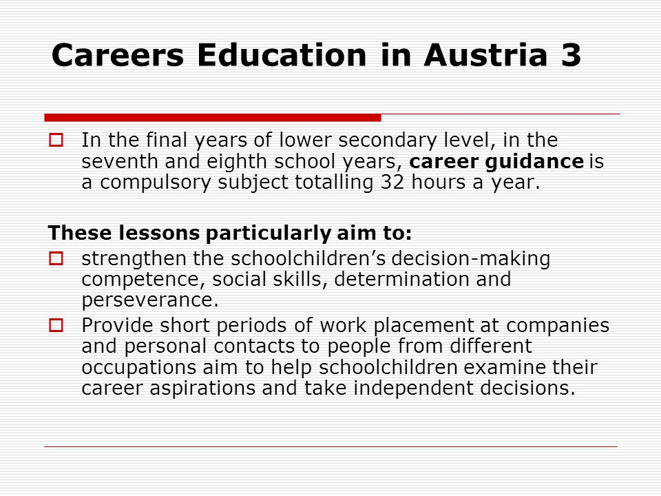 Careers Education in Austria 3 In the final years of lower secondary level, in the seventh and eighth school years, career guidance is a compulsory su