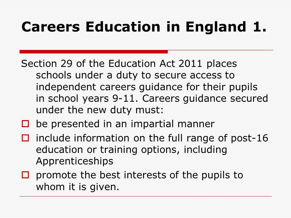 Careers Education in England 1. Section 29 of the Education Act 2011 places schools under a duty to secure access to independent careers guidance for