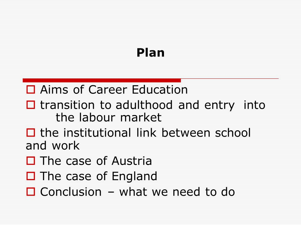 Plan Aims of Career Education transition to adulthood and entry into the labour market the institutional link between school and work The case of Aust