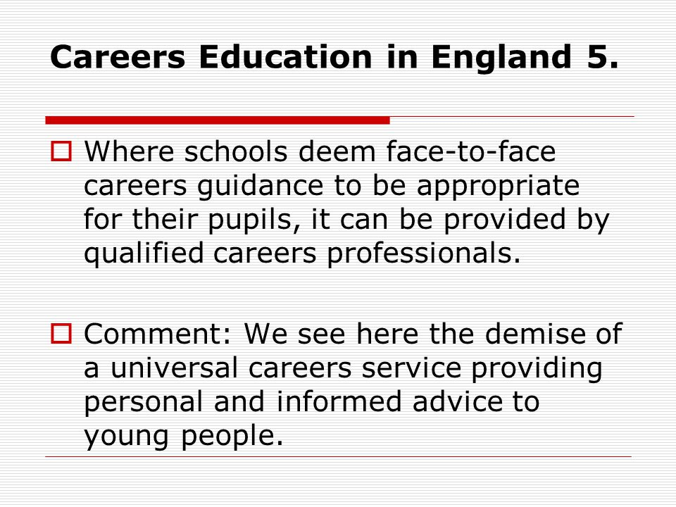 Careers Education in England 5. Where schools deem face-to-face careers guidance to be appropriate for their pupils, it can be provided by qualified c