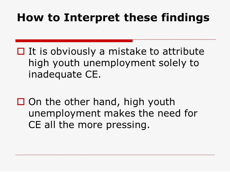 How to Interpret these findings It is obviously a mistake to attribute high youth unemployment solely to inadequate CE. On the other hand, high youth